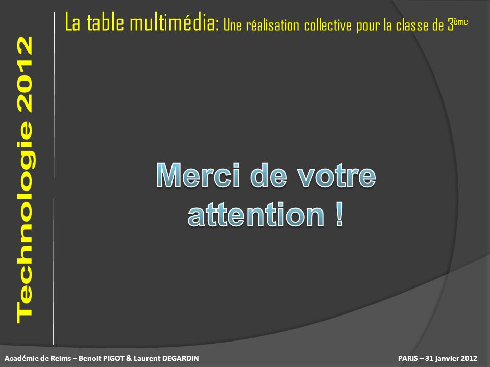 La table multimédia: Une réalisation collective pour la classe de 3 ème PARIS – 31 janvier 2012Académie de Reims – Benoit PIGOT & Laurent DEGARDIN