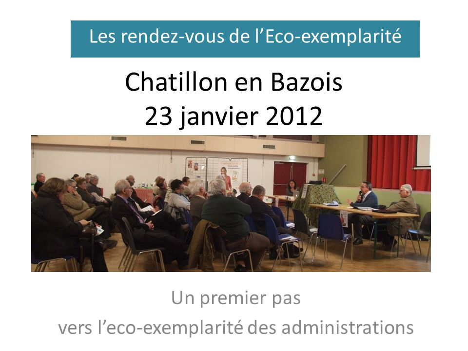 Chatillon en Bazois 23 janvier 2012 Un premier pas vers leco-exemplarité des administrations Les rendez-vous de lEco-exemplarité