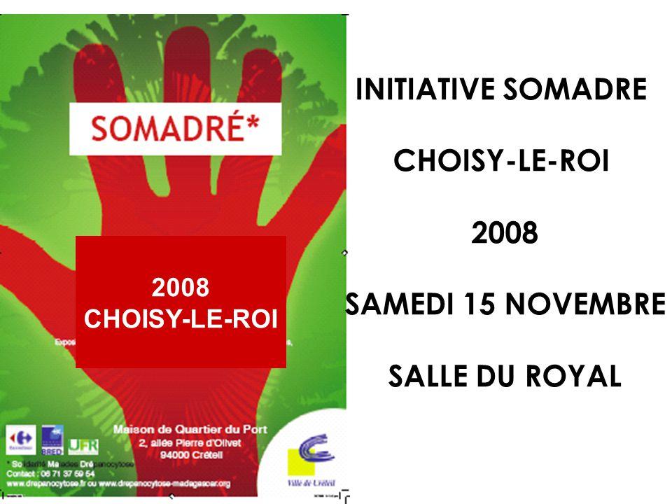 SOMADRE SOLIDARITE (So) MALADES (Ma) DREPANOCTAIRES (Dré) CONCEPT NATIONAL LES INITIATIVES SOMADRE VILLES PROJETS PARTAGES AVEC DES COLLECTIFS DASSOCIATIONS SOLIDAIRES SAMEDI 15 NOVEMBRE CHOISY-LE-ROI LE ROYAL UNE JOURNEE - FESTIVE - SENSIBILISATION A LA DREPANOCYTOSE - COLLECTE DE DONS 2008 CHOISY-LE-ROI
