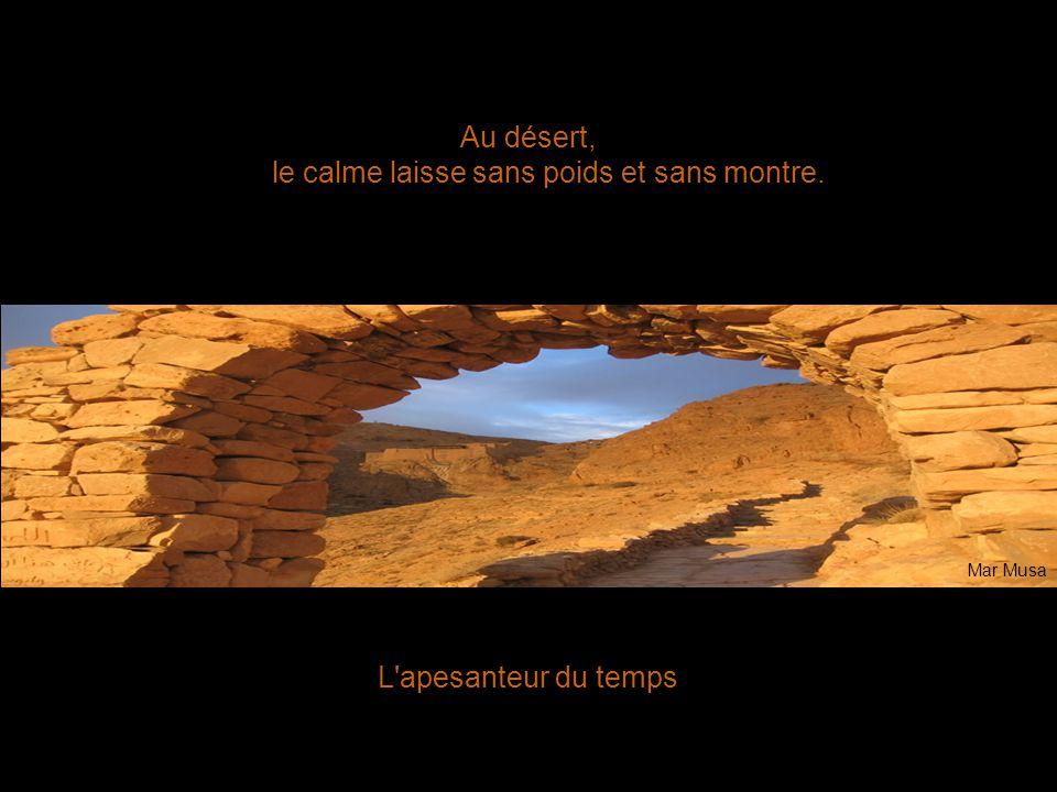 L'apesanteur du temps Au désert, le calme laisse sans poids et sans montre. Mar Musa