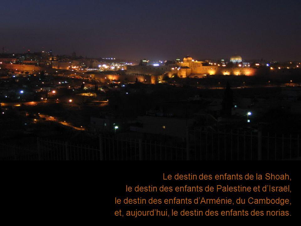 Le destin des enfants de la Shoah, le destin des enfants de Palestine et dIsraël, le destin des enfants dArménie, du Cambodge, et, aujourdhui, le dest