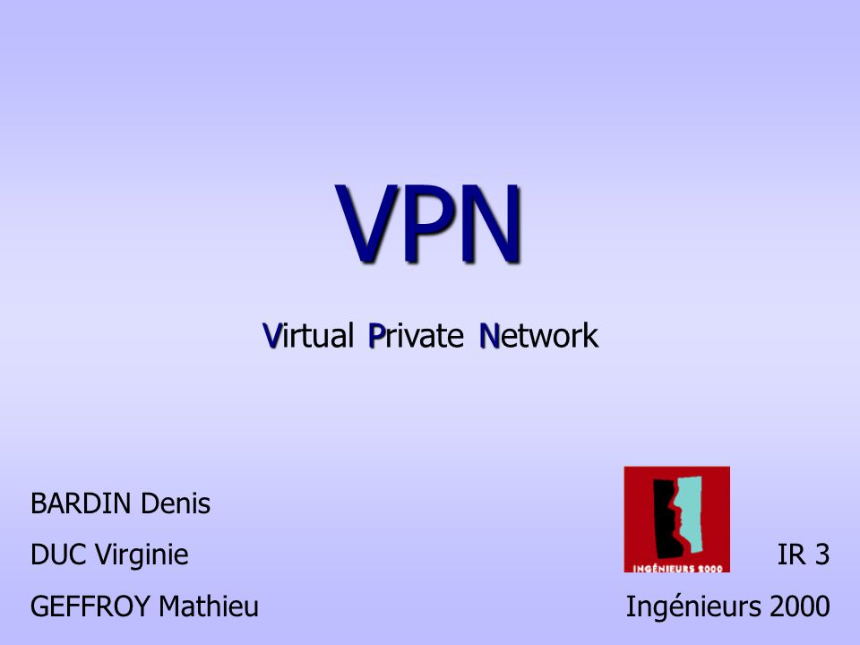 VPN VPN Virtual Private Network BARDIN Denis DUC Virginie GEFFROY Mathieu IR 3 Ingénieurs 2000