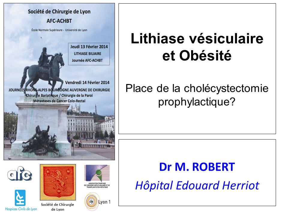Société de Chirurgie de Lyon Lithiase vésiculaire et Obésité Place de la cholécystectomie prophylactique? Dr M. ROBERT Hôpital Edouard Herriot