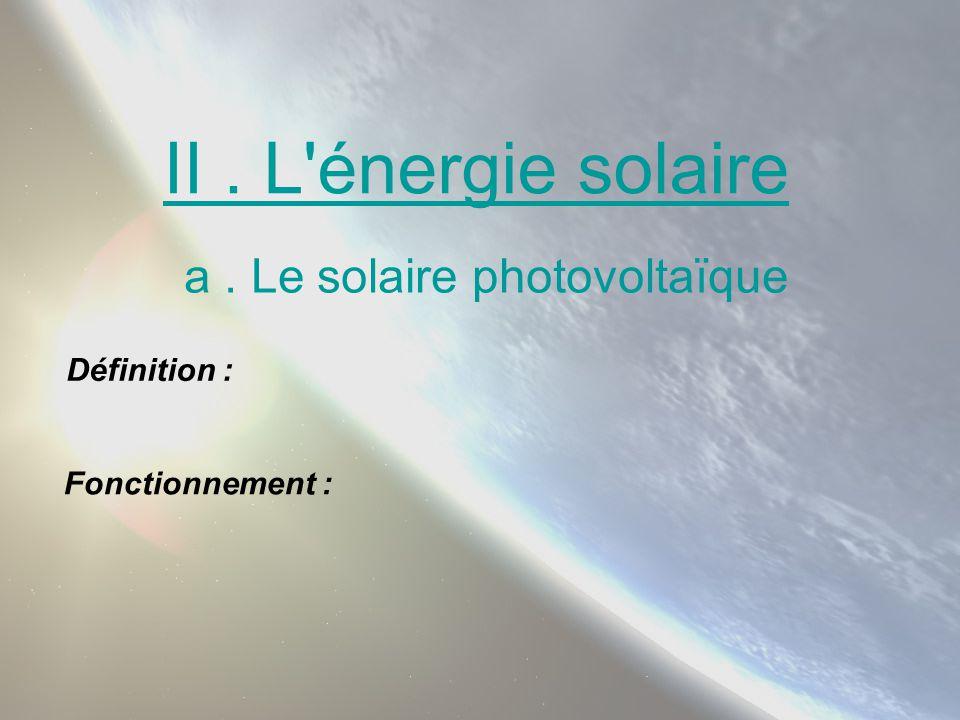 II. L'énergie solaire a. Le solaire photovoltaïque Définition : Fonctionnement :