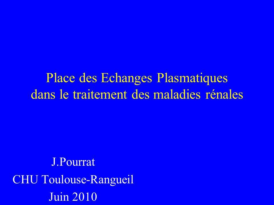 Place des Echanges Plasmatiques dans le traitement des maladies rénales J.Pourrat CHU Toulouse-Rangueil Juin 2010