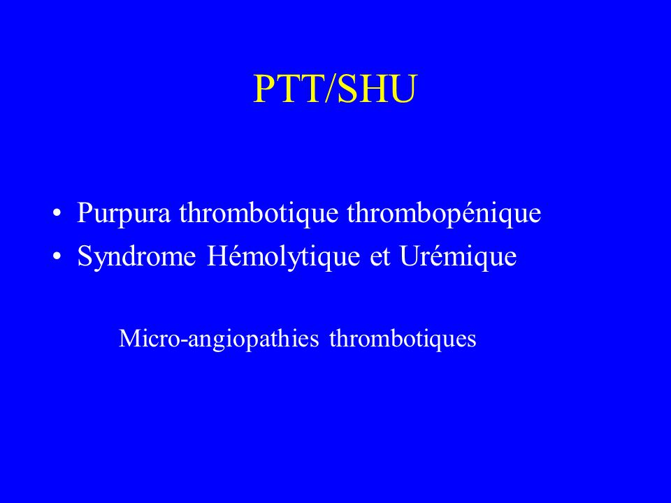 PTT/SHU Purpura thrombotique thrombopénique Syndrome Hémolytique et Urémique Micro-angiopathies thrombotiques