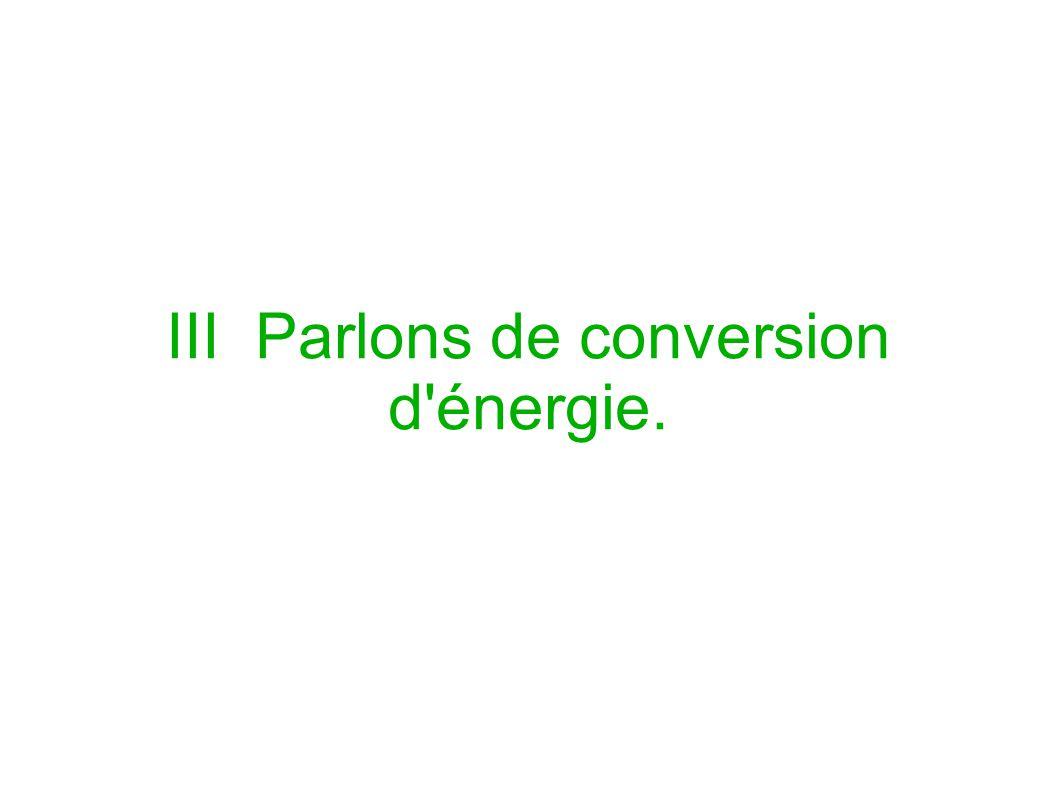 III Parlons de conversion d'énergie.