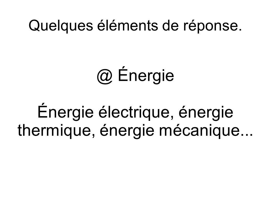 Quelques éléments de réponse. @ Énergie Énergie électrique, énergie thermique, énergie mécanique...