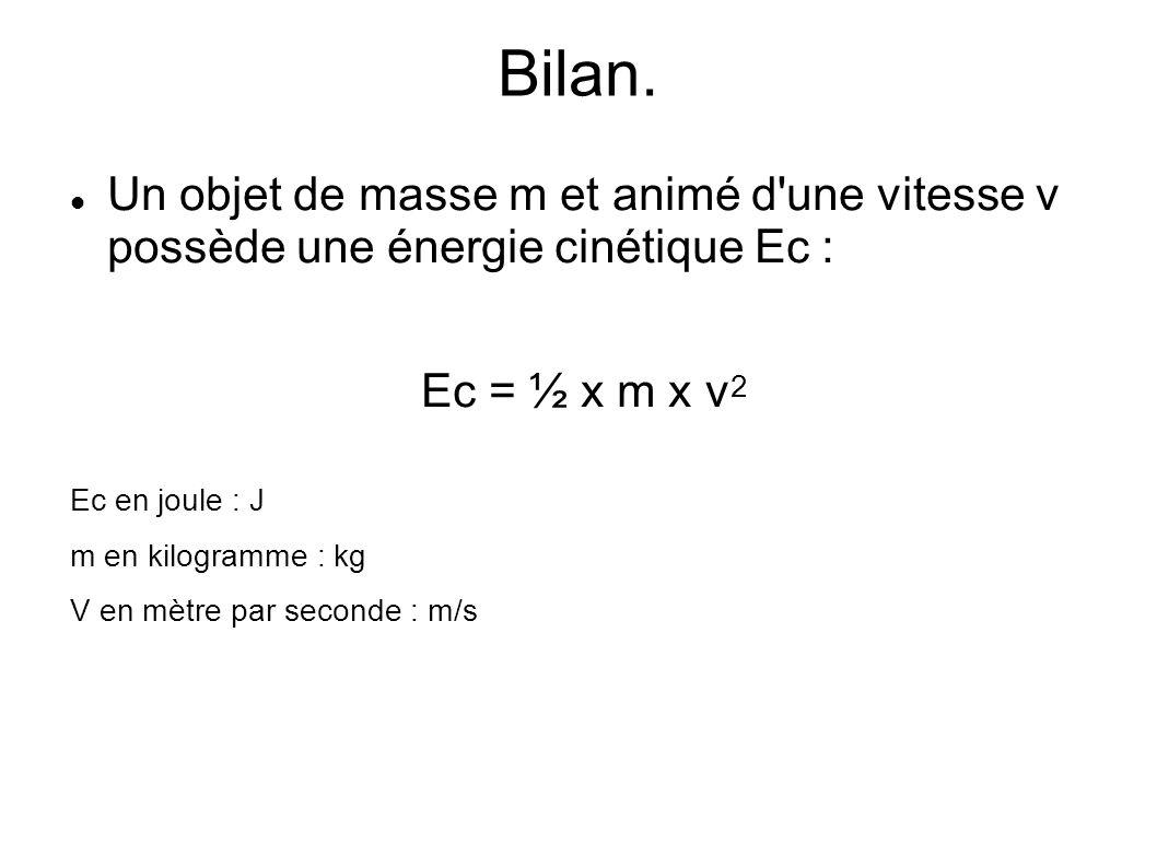 Bilan. Un objet de masse m et animé d'une vitesse v possède une énergie cinétique Ec : Ec = ½ x m x v 2 Ec en joule : J m en kilogramme : kg V en mètr