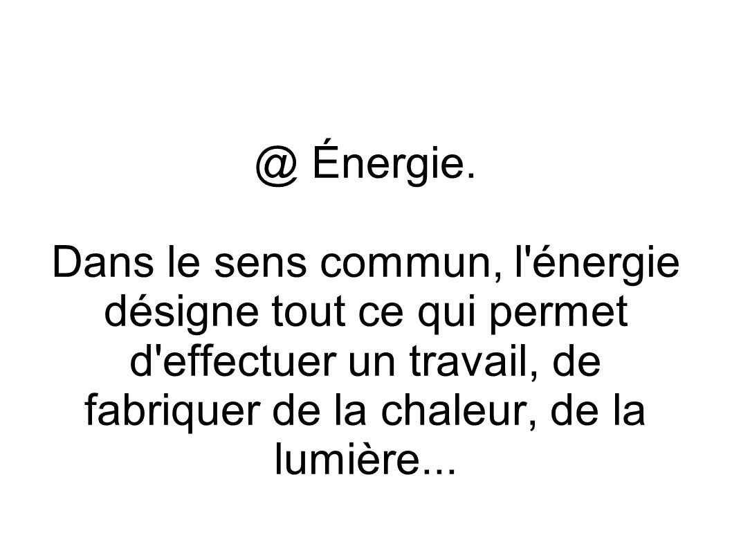 @ Énergie. Dans le sens commun, l'énergie désigne tout ce qui permet d'effectuer un travail, de fabriquer de la chaleur, de la lumière...