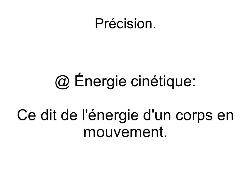 Précision. @ Énergie cinétique: Ce dit de l'énergie d'un corps en mouvement.