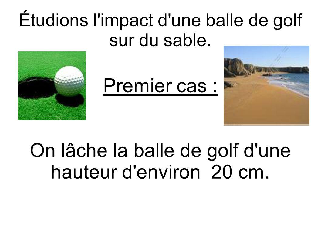 Étudions l'impact d'une balle de golf sur du sable. Premier cas : On lâche la balle de golf d'une hauteur d'environ 20 cm.