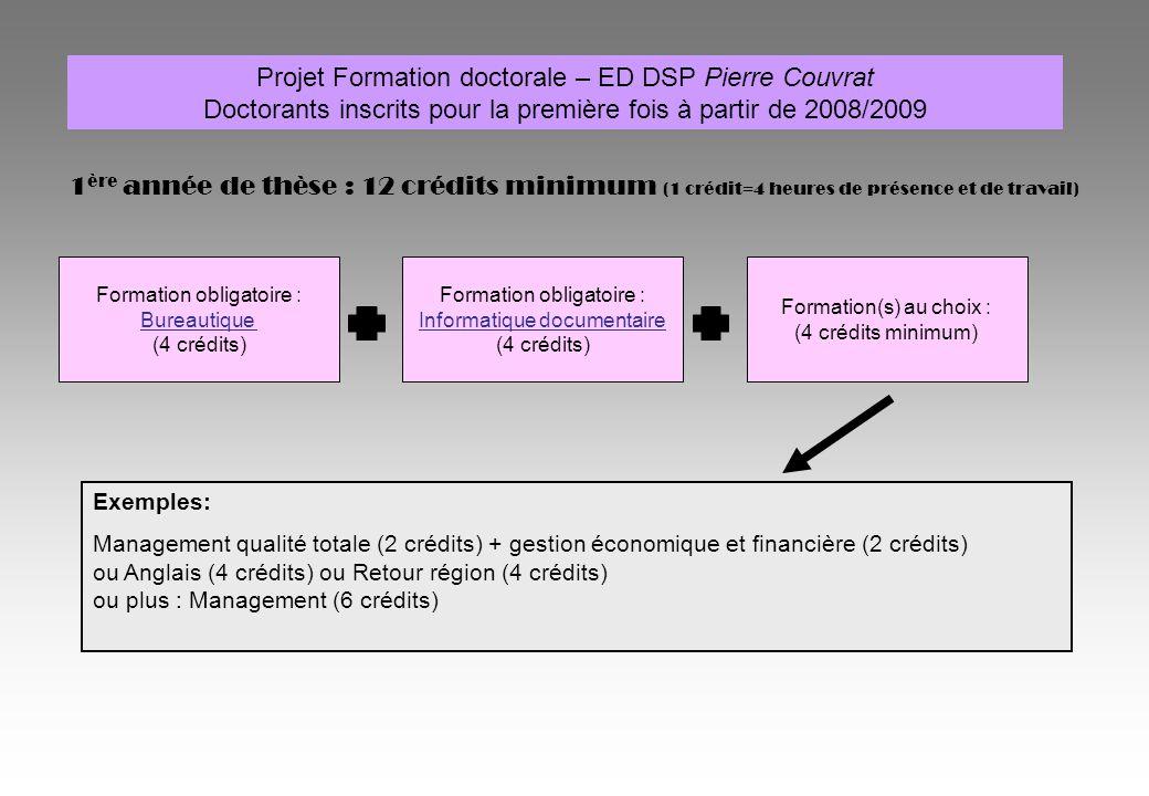 Projet Formation doctorale – ED DSP Pierre Couvrat Doctorants inscrits pour la première fois à partir de 2008/2009 1 ère année de thèse : 12 crédits minimum (1 crédit=4 heures de présence et de travail) Formation obligatoire : Bureautique (4 crédits) Formation obligatoire : Informatique documentaire (4 crédits) Formation(s) au choix : (4 crédits minimum) Exemples: Management qualité totale (2 crédits) + gestion économique et financière (2 crédits) ou Anglais (4 crédits) ou Retour région (4 crédits) ou plus : Management (6 crédits)