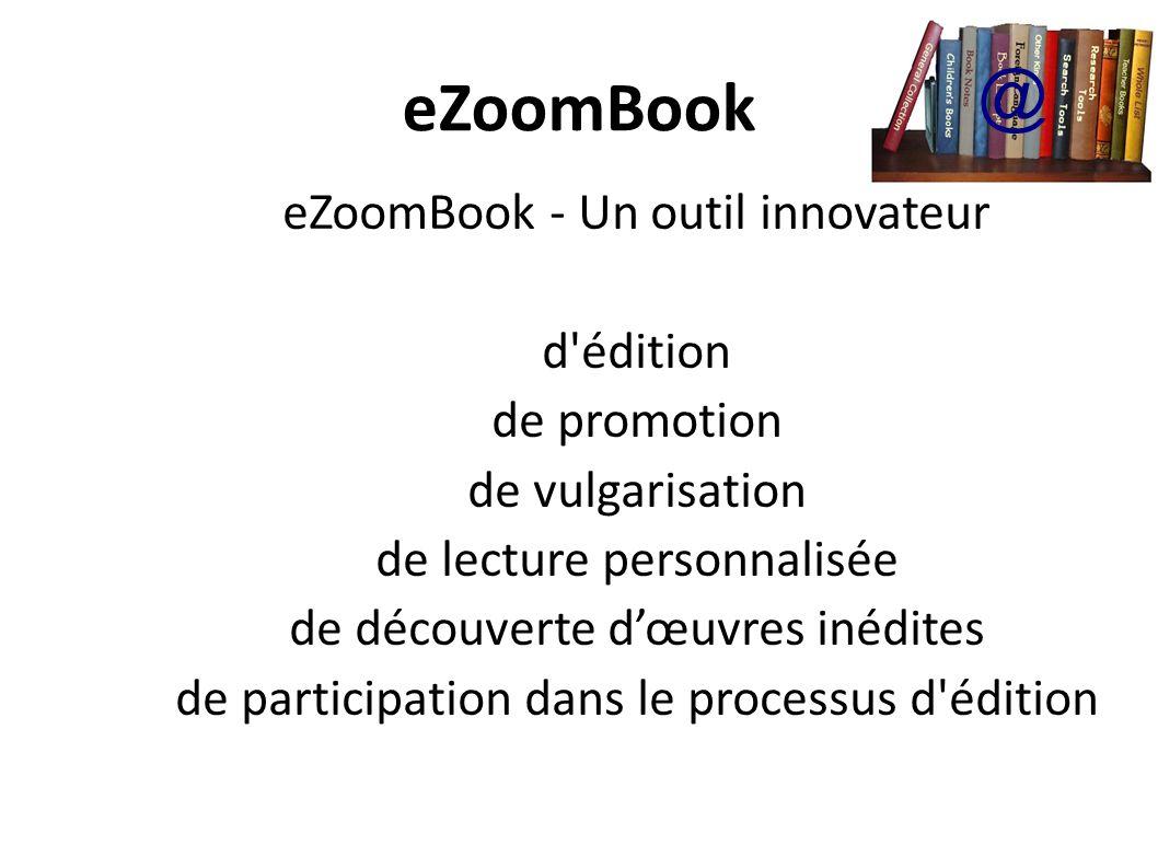 eZoomBook Le concept en quelques mots Un moyen de créer, développer et de naviguer dans des livres interactifs à multiple échelle en utilisant un système de participation – type « Wiki » – avec un espace sécurisé pour les professionnels de l édition @