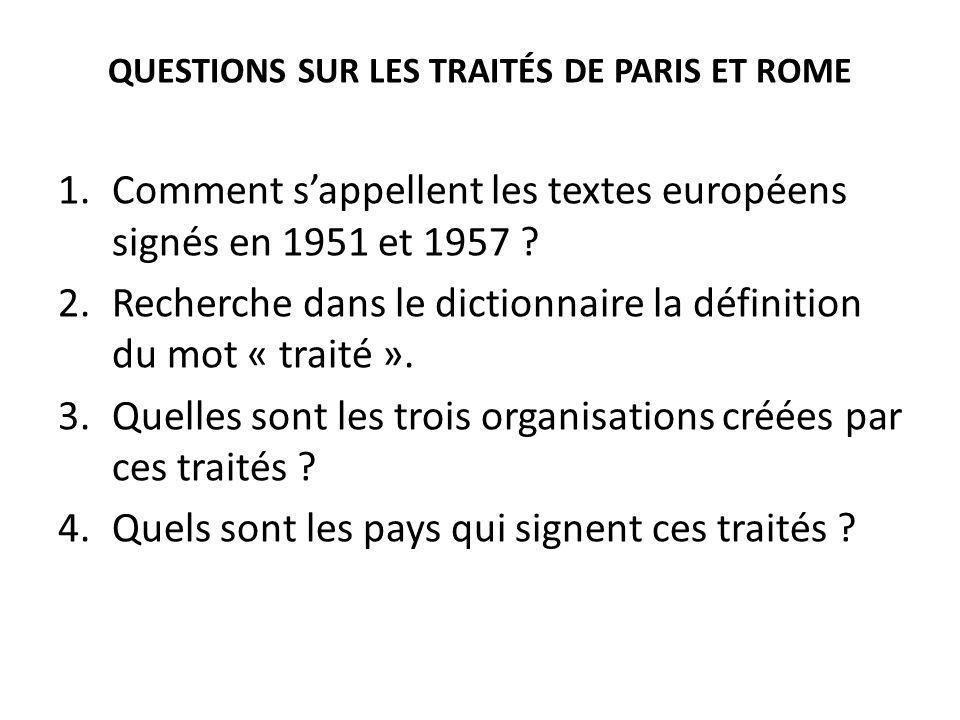 QUESTIONS SUR LES TRAITÉS DE PARIS ET ROME 1.Comment sappellent les textes européens signés en 1951 et 1957 ? 2.Recherche dans le dictionnaire la défi