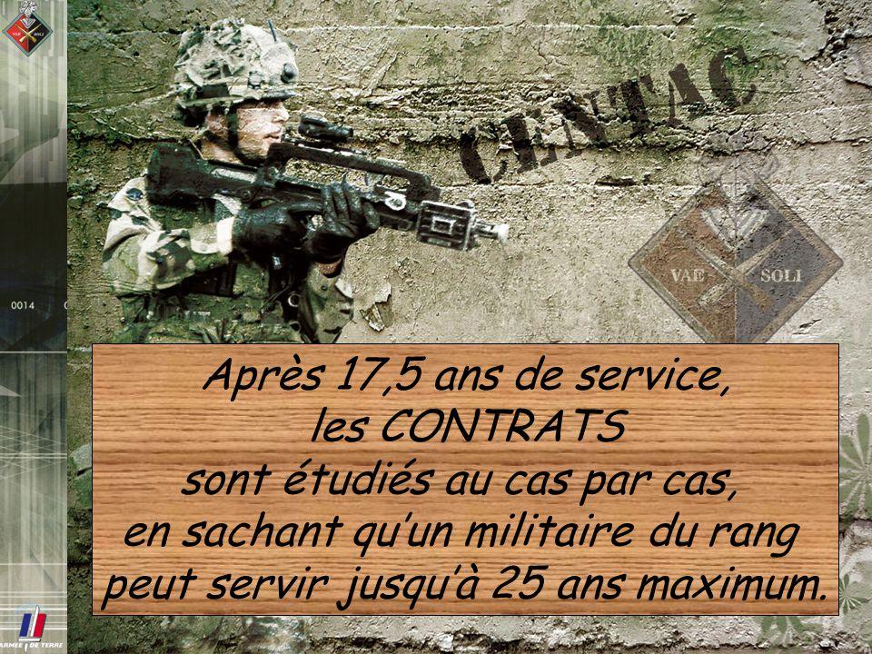Après 17,5 ans de service, les CONTRATS sont étudiés au cas par cas, en sachant quun militaire du rang peut servir jusquà 25 ans maximum.