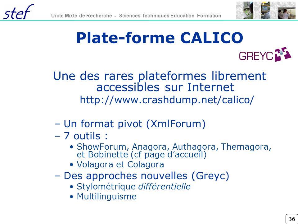 36 Unité Mixte de Recherche - Sciences Techniques Éducation Formation Plate-forme CALICO Une des rares plateformes librement accessibles sur Internet http://www.crashdump.net/calico/ –Un format pivot (XmlForum) –7 outils : ShowForum, Anagora, Authagora, Themagora, et Bobinette (cf page daccueil) Volagora et Colagora –Des approches nouvelles (Greyc) Stylométrique différentielle Multilinguisme