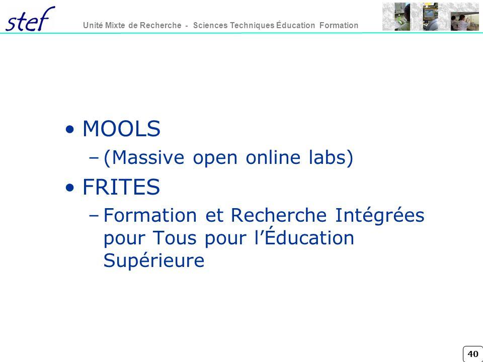 40 Unité Mixte de Recherche - Sciences Techniques Éducation Formation MOOLS –(Massive open online labs) FRITES –Formation et Recherche Intégrées pour Tous pour lÉducation Supérieure