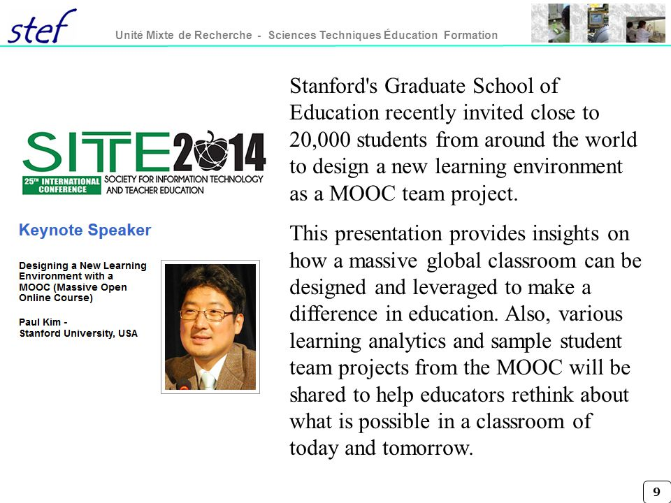 9 Unité Mixte de Recherche - Sciences Techniques Éducation Formation Stanford s Graduate School of Education recently invited close to 20,000 students from around the world to design a new learning environment as a MOOC team project.