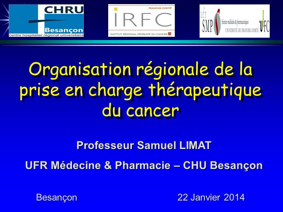 Organisation régionale de la prise en charge thérapeutique du cancer Professeur Samuel LIMAT UFR Médecine & Pharmacie – CHU Besançon Besançon22 Janvier 2014