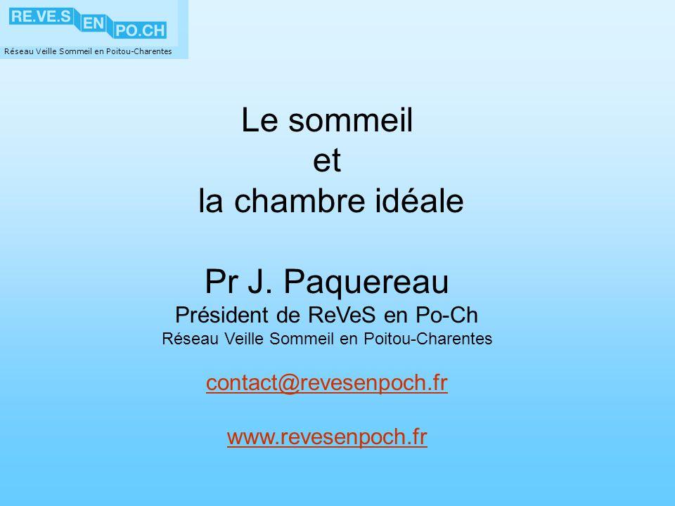 Réseau Veille Sommeil en Poitou-Charentes Le sommeil et la chambre idéale Pr J. Paquereau Président de ReVeS en Po-Ch Réseau Veille Sommeil en Poitou-