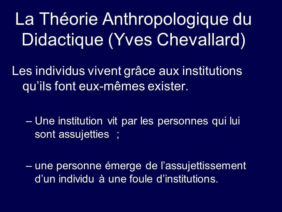 La Théorie Anthropologique du Didactique (Yves Chevallard) Les individus vivent grâce aux institutions quils font eux-mêmes exister. –Une institution