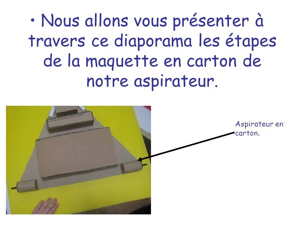 Nous allons vous présenter à travers ce diaporama les étapes de la maquette en carton de notre aspirateur. Aspirateur en carton.