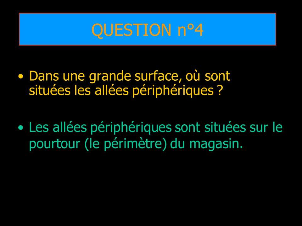 QUESTION n°4 Dans une grande surface, où sont situées les allées périphériques ? Les allées périphériques sont situées sur le pourtour (le périmètre)