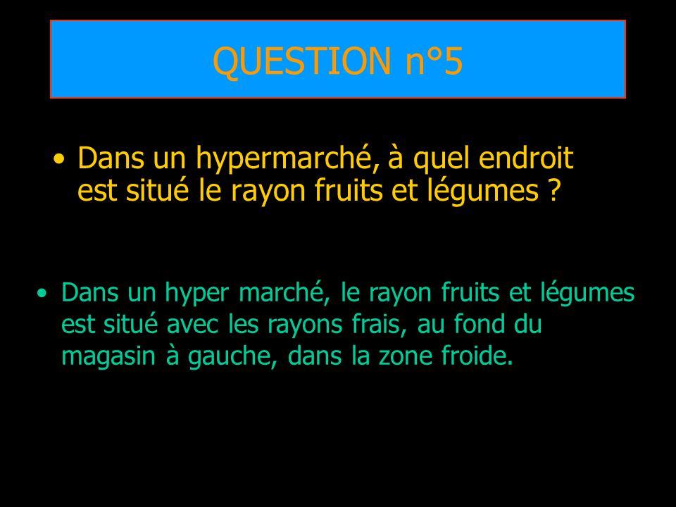 QUESTION n°5 Dans un hypermarché, à quel endroit est situé le rayon fruits et légumes ? Dans un hyper marché, le rayon fruits et légumes est situé ave