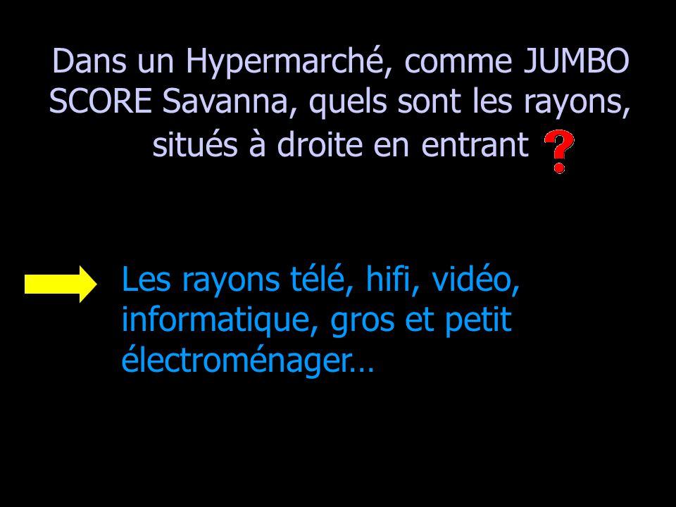 Dans un Hypermarché, comme JUMBO SCORE Savanna, quels sont les rayons, situés à droite en entrant Les rayons télé, hifi, vidéo, informatique, gros et petit électroménager…