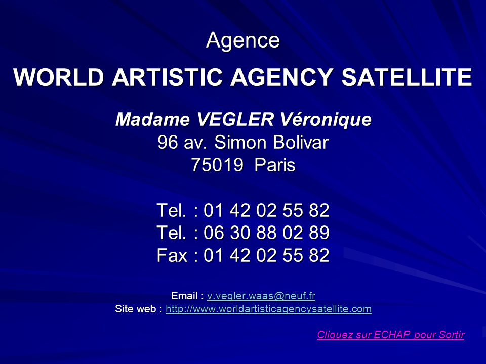 Agence WORLD ARTISTIC AGENCY SATELLITE Madame VEGLER Véronique 96 av. Simon Bolivar 75019 Paris Tel. : 01 42 02 55 82 Tel. : 06 30 88 02 89 Fax : 01 4