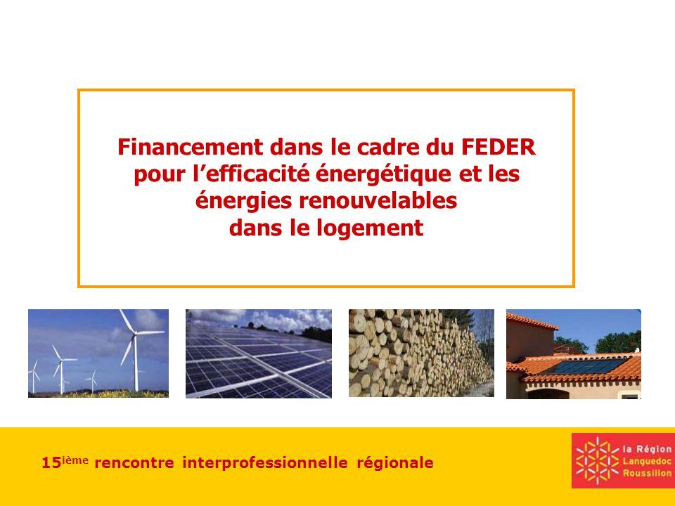 15 ième rencontre interprofessionnelle régionale Financement dans le cadre du FEDER pour lefficacité énergétique et les énergies renouvelables dans le logement