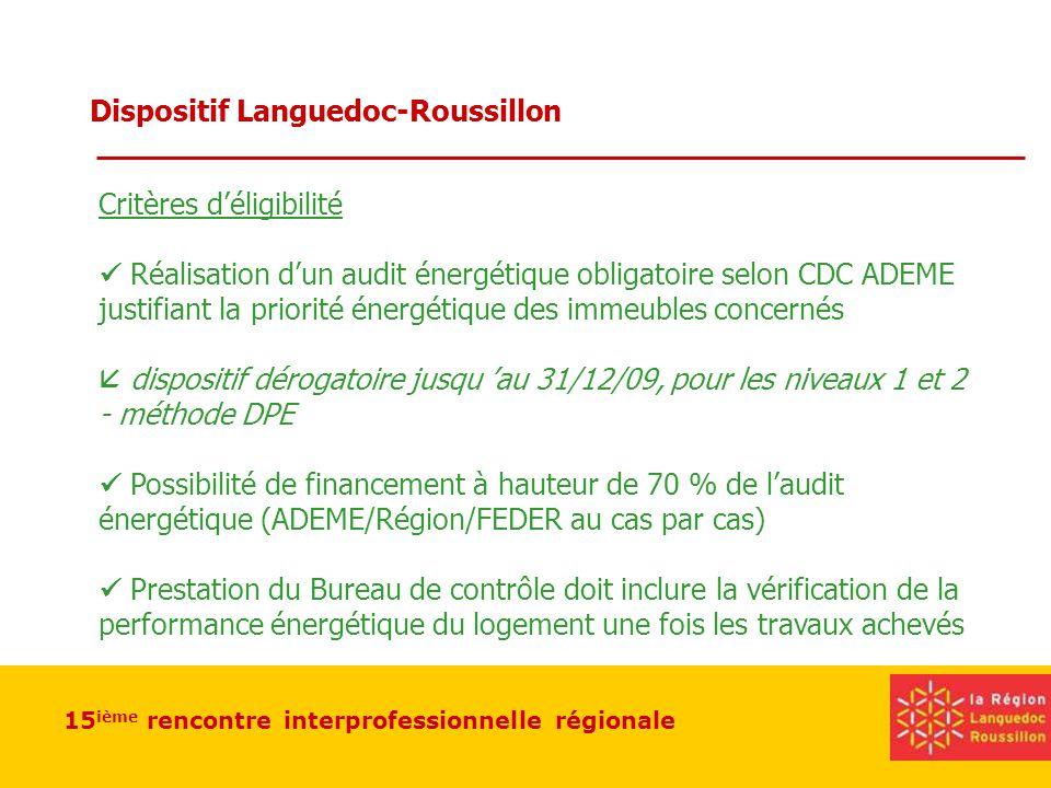 15 ième rencontre interprofessionnelle régionale Dispositif Languedoc-Roussillon Critères déligibilité Réalisation dun audit énergétique obligatoire selon CDC ADEME justifiant la priorité énergétique des immeubles concernés dispositif dérogatoire jusqu au 31/12/09, pour les niveaux 1 et 2 - méthode DPE Possibilité de financement à hauteur de 70 % de laudit énergétique (ADEME/Région/FEDER au cas par cas) Prestation du Bureau de contrôle doit inclure la vérification de la performance énergétique du logement une fois les travaux achevés