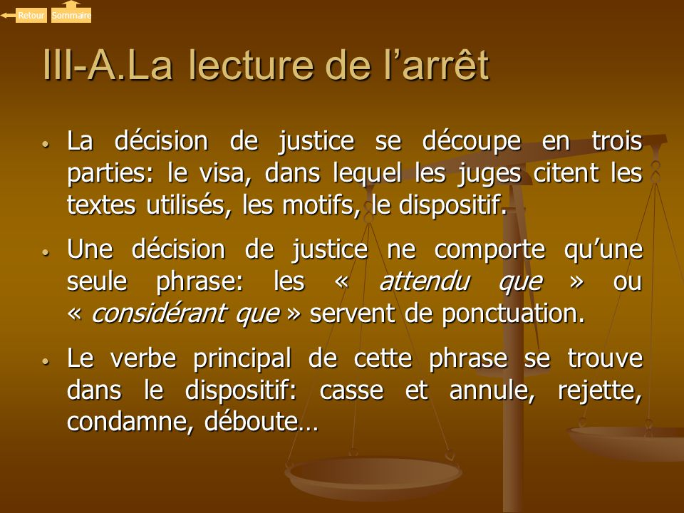 III-A.La lecture de larrêt La décision de justice se découpe en trois parties: le visa, dans lequel les juges citent les textes utilisés, les motifs,