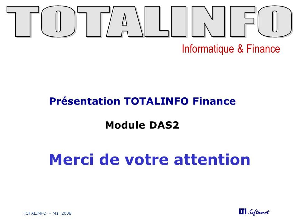 Informatique & Finance LTI Softinvest TOTALINFO – Mai 2008 Merci de votre attention Présentation TOTALINFO Finance Module DAS2