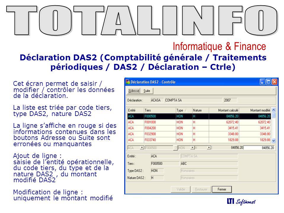 Informatique & Finance LTI Softinvest Déclaration DAS2 (Comptabilité générale / Traitements périodiques / DAS2 / Déclaration – Ctrle - Adresse) Cet écran permet dafficher, de modifier au besoin les informations.