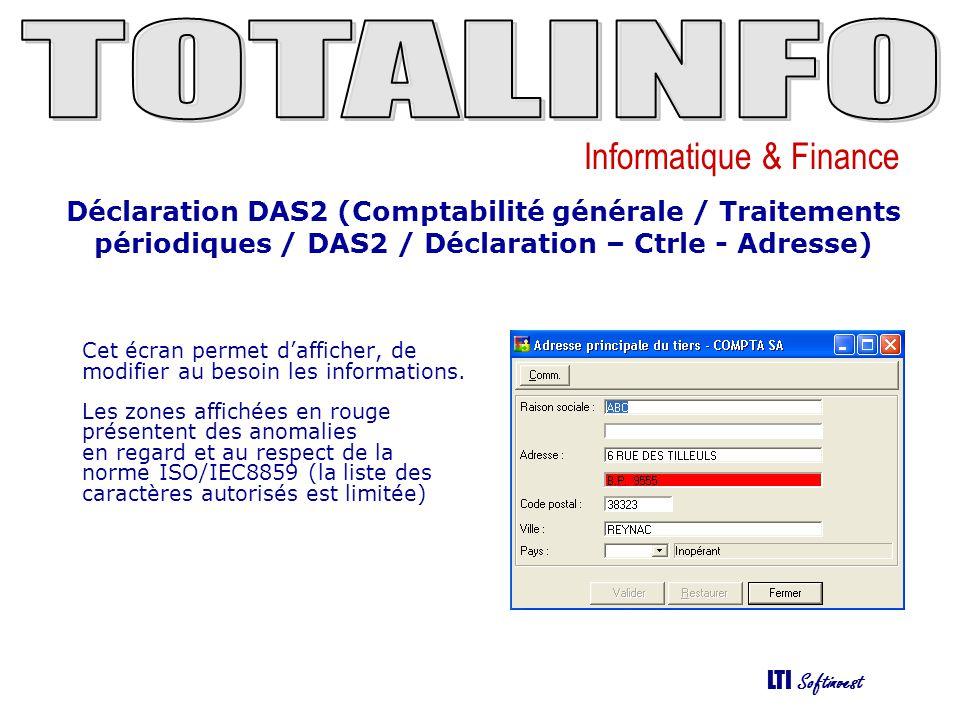 Informatique & Finance LTI Softinvest Déclaration DAS2 (Comptabilité générale / Traitements périodiques / DAS2 / Déclaration – Ctrle - Suite) Cet écran permet dafficher, de modifier au besoin les informations.