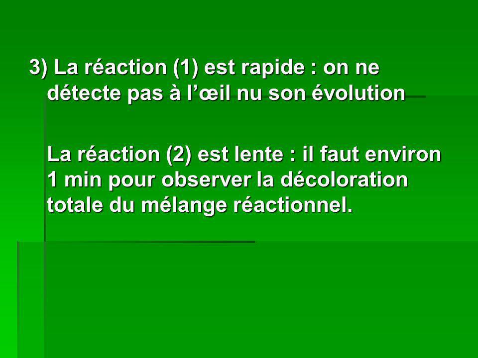 3) La réaction (1) est rapide : on ne détecte pas à lœil nu son évolution La réaction (2) est lente : il faut environ 1 min pour observer la décolorat