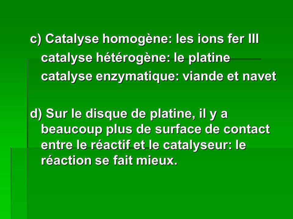 c) Catalyse homogène: les ions fer III catalyse hétérogène: le platine catalyse enzymatique: viande et navet d) Sur le disque de platine, il y a beauc