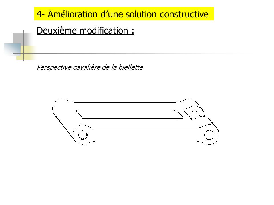 4- Amélioration dune solution constructive Deuxième modification : Perspective cavalière de la biellette