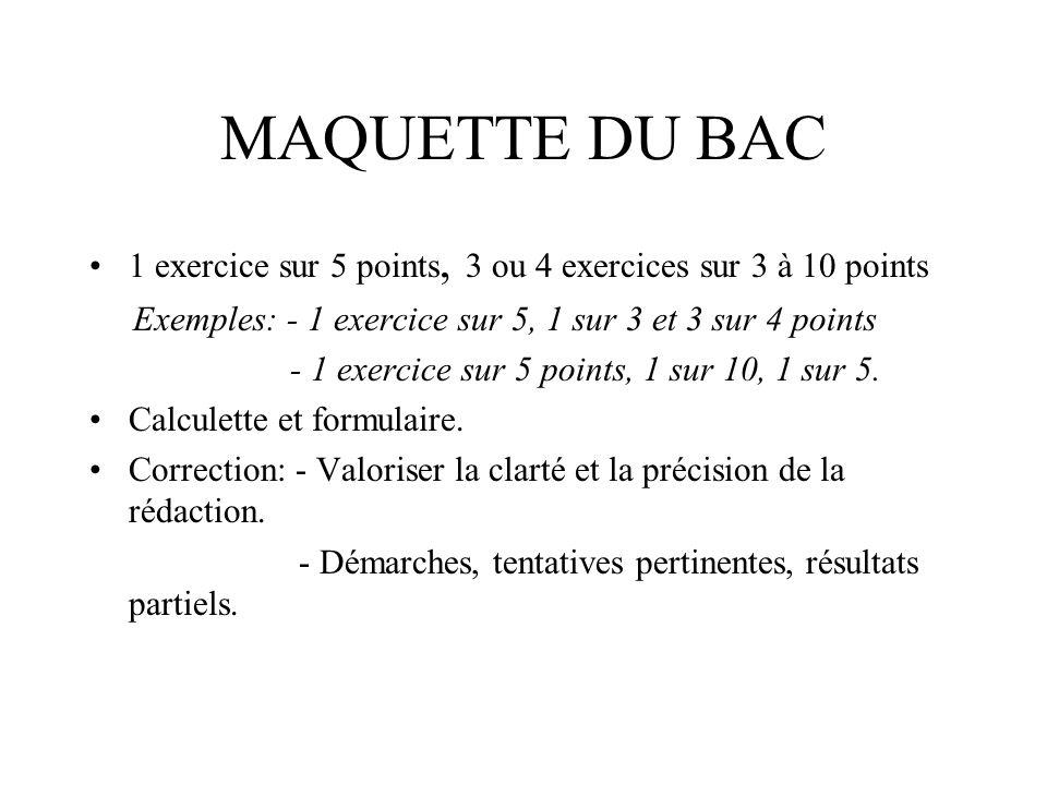 MAQUETTE DU BAC 1 exercice sur 5 points, 3 ou 4 exercices sur 3 à 10 points Exemples: - 1 exercice sur 5, 1 sur 3 et 3 sur 4 points - 1 exercice sur 5 points, 1 sur 10, 1 sur 5.