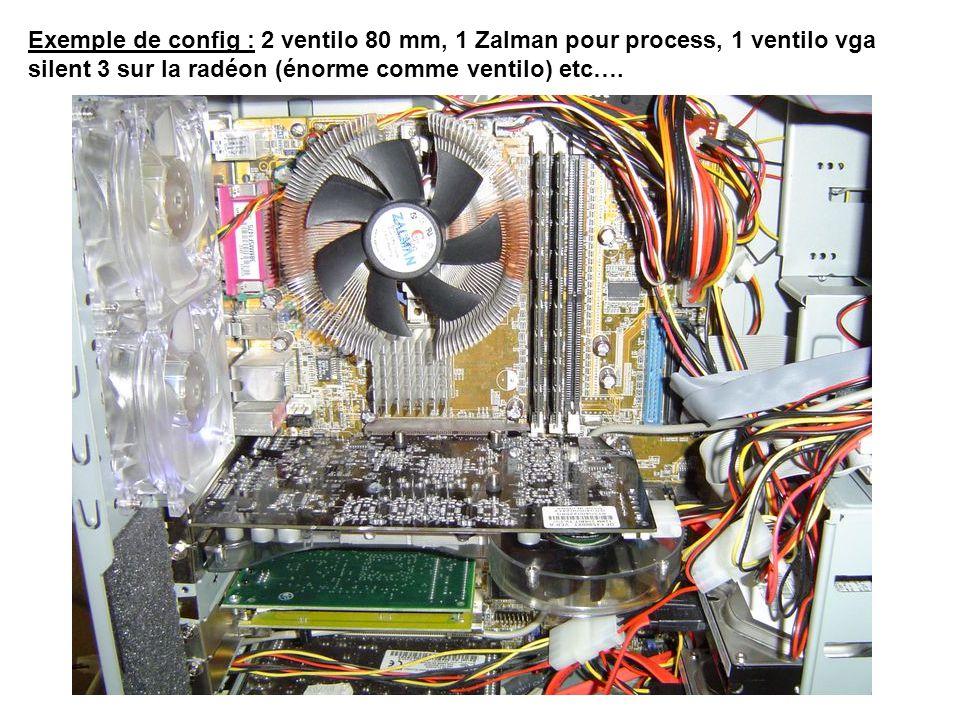 Exemple de config : 2 ventilo 80 mm, 1 Zalman pour process, 1 ventilo vga silent 3 sur la radéon (énorme comme ventilo) etc….