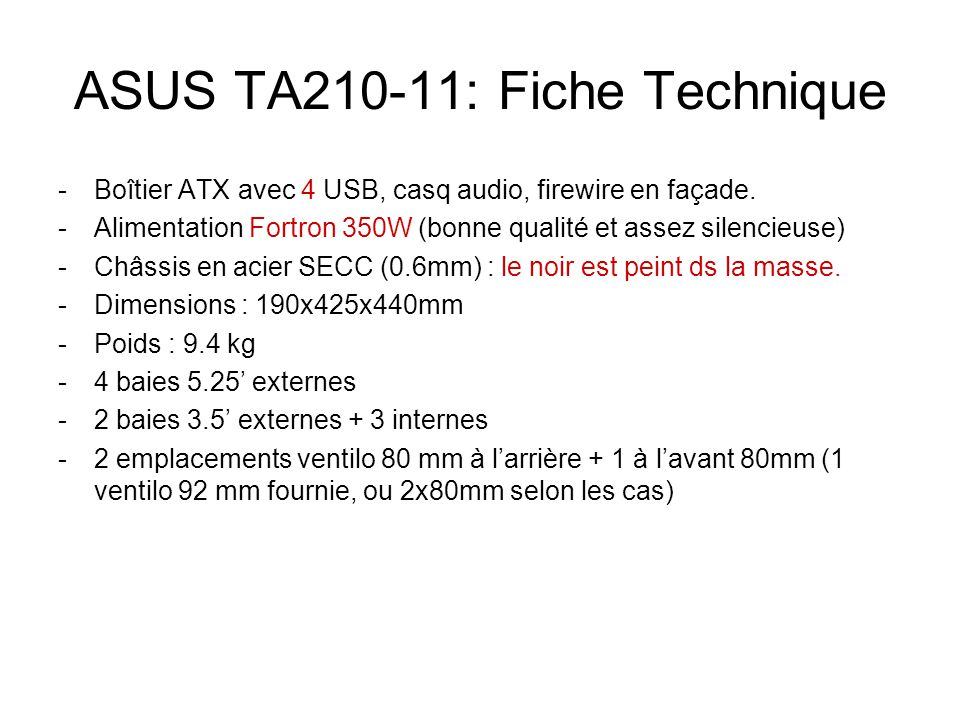 ASUS TA210-11: Fiche Technique -Boîtier ATX avec 4 USB, casq audio, firewire en façade. -Alimentation Fortron 350W (bonne qualité et assez silencieuse