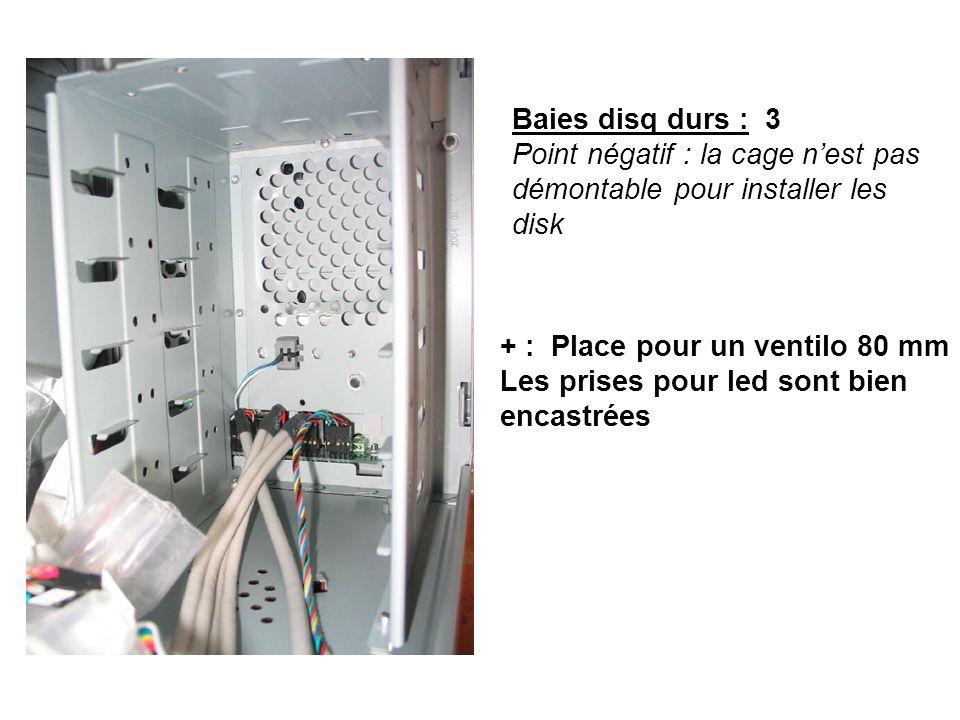 Baies disq durs : 3 Point négatif : la cage nest pas démontable pour installer les disk + : Place pour un ventilo 80 mm Les prises pour led sont bien encastrées
