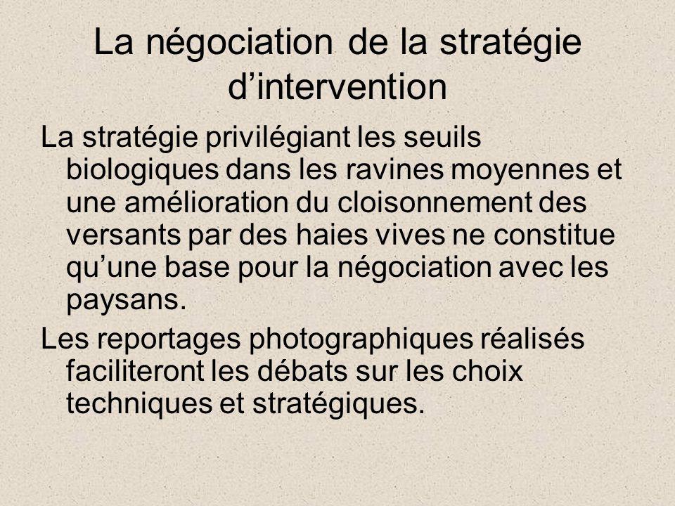 La négociation de la stratégie dintervention La stratégie privilégiant les seuils biologiques dans les ravines moyennes et une amélioration du cloisonnement des versants par des haies vives ne constitue quune base pour la négociation avec les paysans.