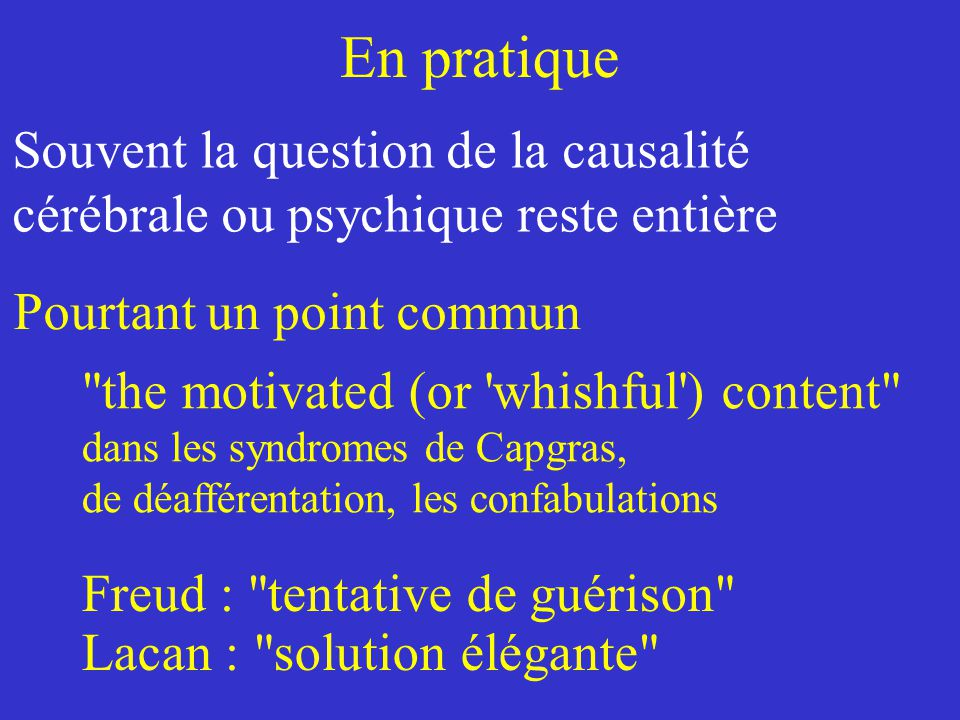 En pratique Souvent la question de la causalité cérébrale ou psychique reste entière Freud : tentative de guérison Lacan : solution élégante the motivated (or whishful ) content dans les syndromes de Capgras, de déafférentation, les confabulations Pourtantun point commun
