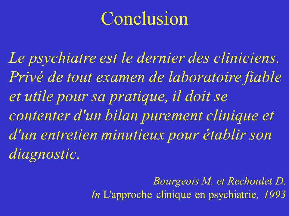 Conclusion Le psychiatre est le dernier des cliniciens. Privé de tout examen de laboratoire fiable et utile pour sa pratique, il doit se contenter d'u