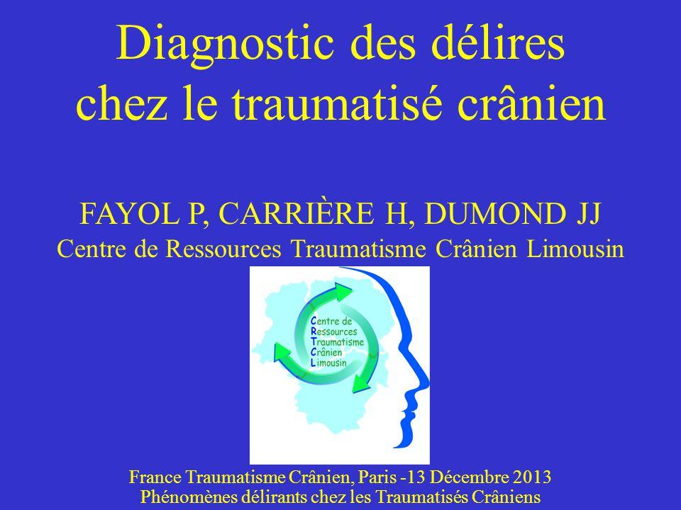 Diagnostic des délires chez le traumatisé crânien FAYOL P, CARRIÈRE H, DUMOND JJ Centre de Ressources Traumatisme Crânien Limousin France Traumatisme