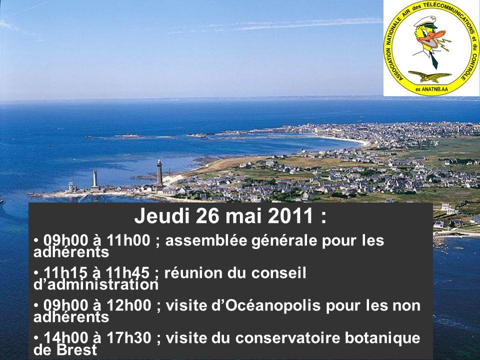 Jeudi 26 mai 2011 : 09h00 à 11h00 ; assemblée générale pour les adhérents 11h15 à 11h45 ; réunion du conseil dadministration 09h00 à 12h00 ; visite dOcéanopolis pour les non adhérents 14h00 à 17h30 ; visite du conservatoire botanique de Brest ou de la rade de Brest (château, et arsenal) 19h30 à 23h30 ; soirée de gala typiquement bretonne
