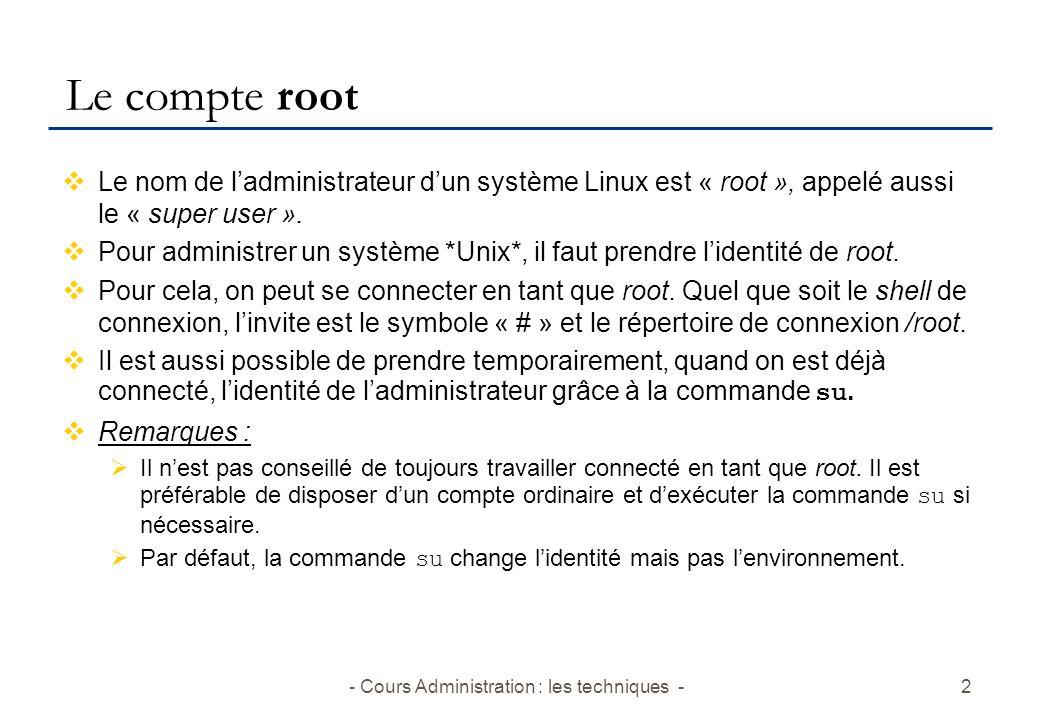 - Cours Administration : les techniques -2 Le compte root Le nom de ladministrateur dun système Linux est « root », appelé aussi le « super user ».